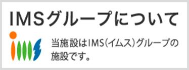 IMSグループについて 当施設はIMS(イムス)グループの施設です。